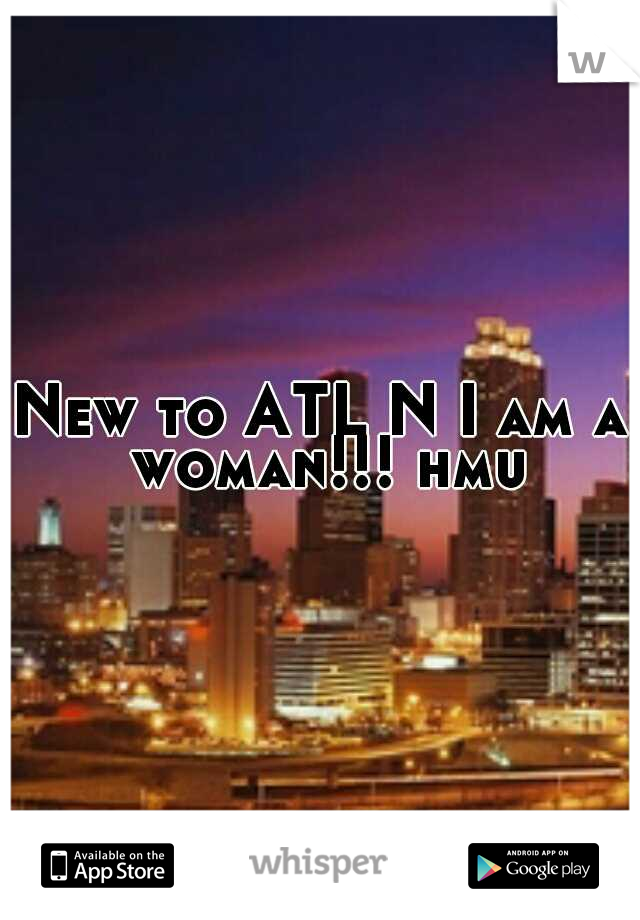 New to ATL N I am a woman!!! hmu