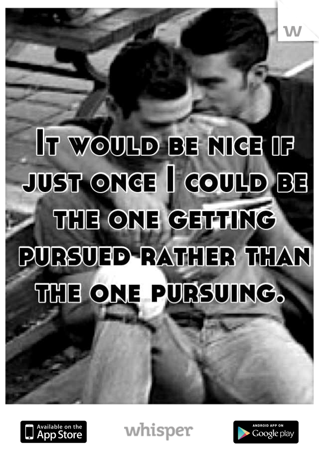 It would be nice if just once I could be the one getting pursued rather than the one pursuing.