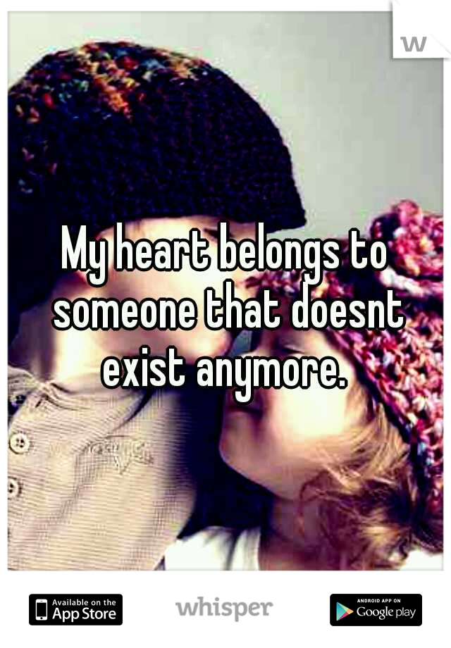 My heart belongs to someone that doesnt exist anymore.