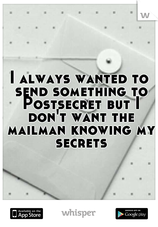 I always wanted to send something to Postsecret but I don't want the mailman knowing my secrets