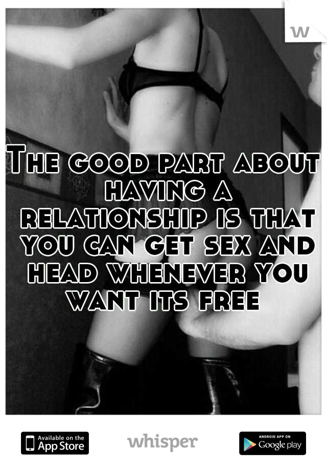 The good part about having a relationship is that you can get sex and head whenever you want its free