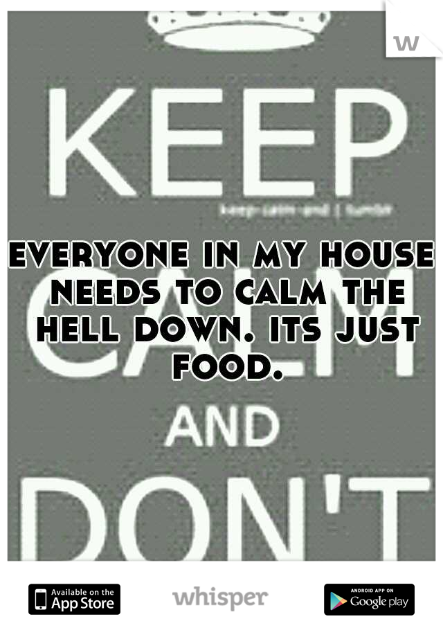 everyone in my house needs to calm the hell down. its just food.