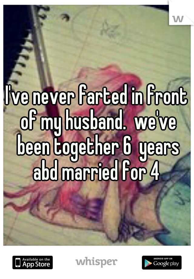 I've never farted in front of my husband.  we've been together 6  years abd married for 4