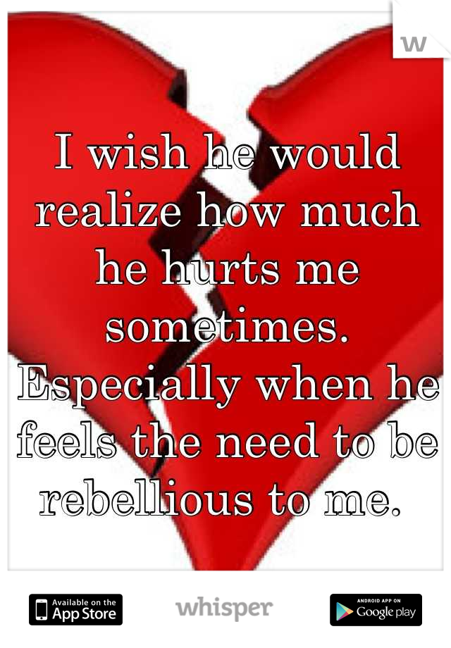 I wish he would realize how much he hurts me sometimes. Especially when he feels the need to be rebellious to me.