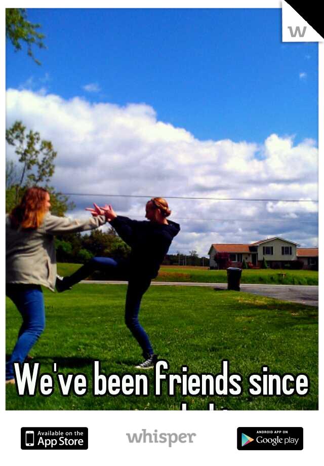 We've been friends since we were babies.