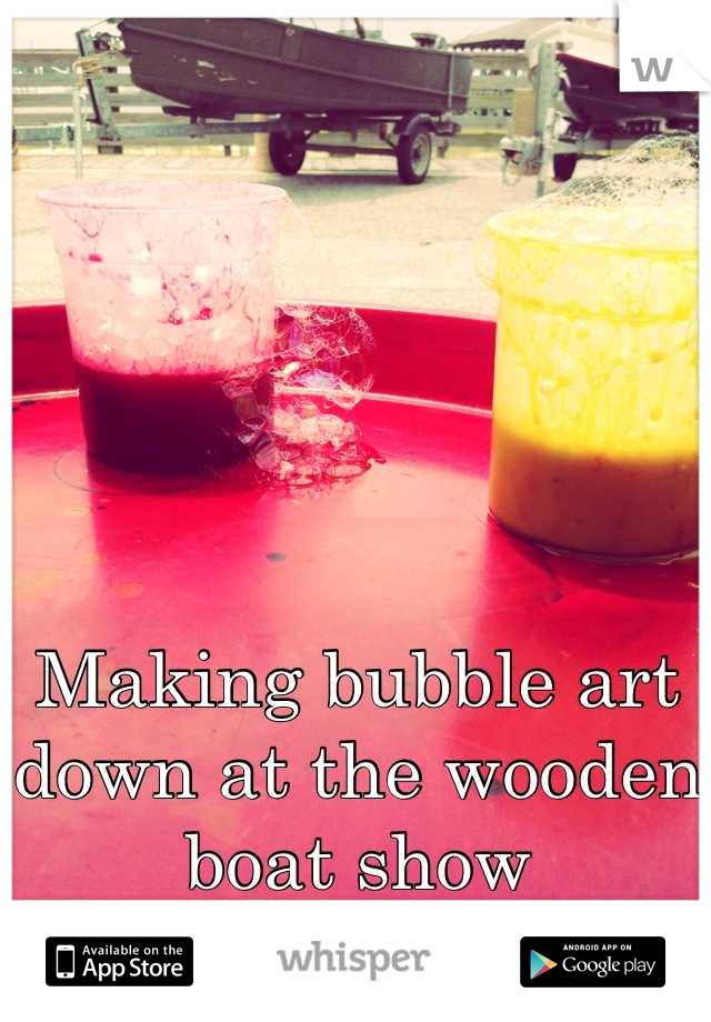Making bubble art down at the wooden boat show