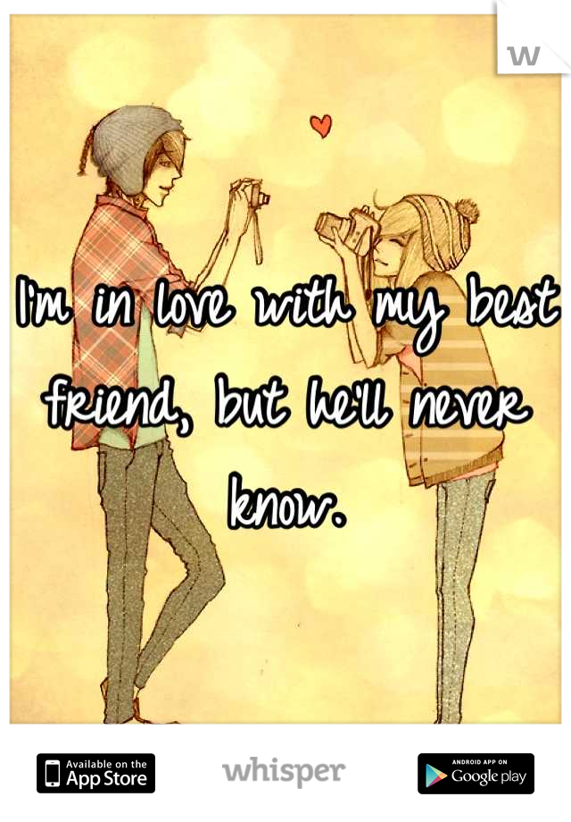 I'm in love with my best friend, but he'll never know.