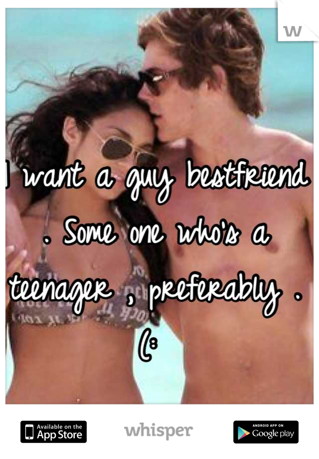 I want a guy bestfriend . Some one who's a teenager , preferably . (: