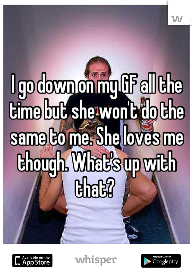 I go down on my GF all the time but she won't do the same to me. She loves me though. What's up with that?