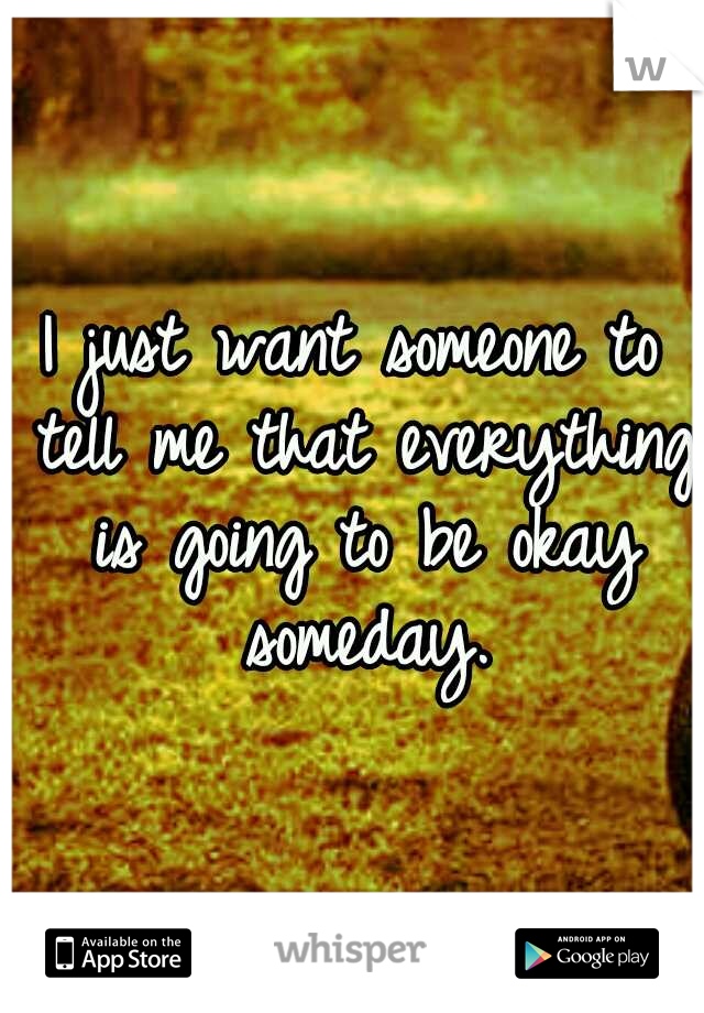 I just want someone to tell me that everything is going to be okay someday.