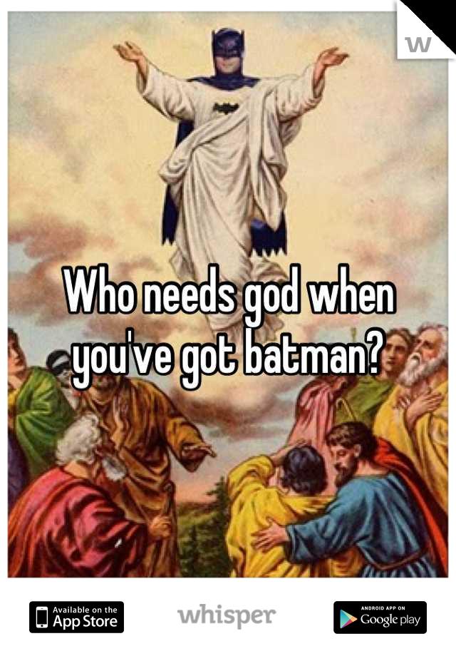 Who needs god when you've got batman?