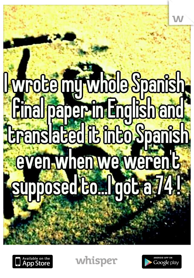 I wrote my whole Spanish  final paper in English and translated it into Spanish even when we weren't supposed to...I got a 74 !