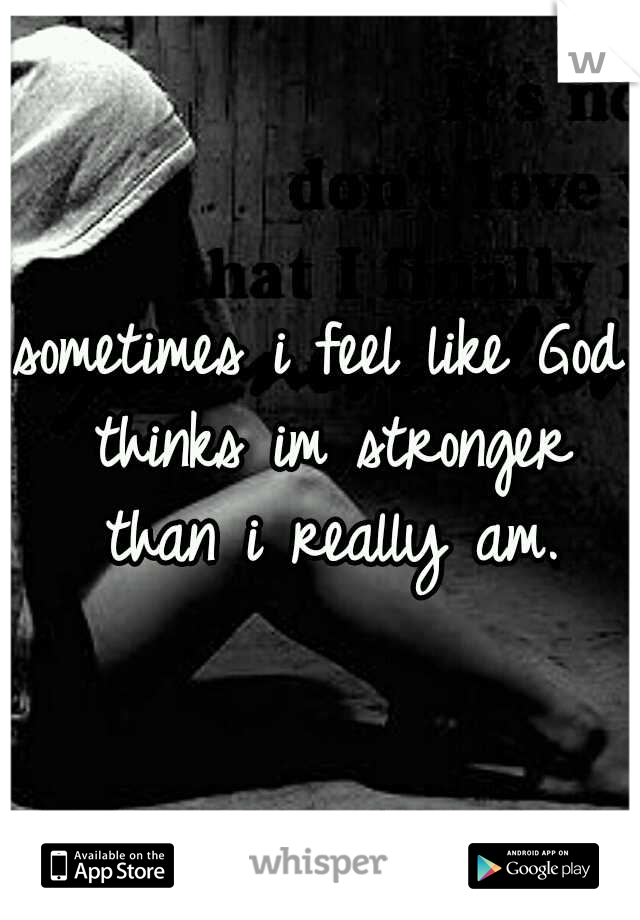 sometimes i feel like God thinks im stronger than i really am.