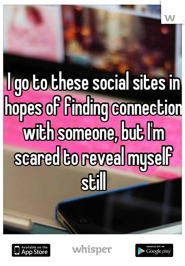 I go to these social sites in hopes of finding connection with someone, but I'm scared to reveal myself still