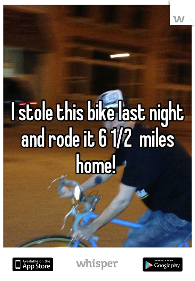 I stole this bike last night and rode it 6 1/2  miles home!