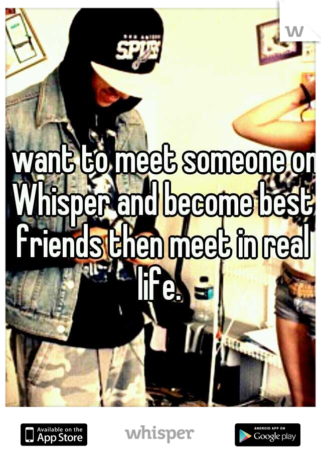 I want to meet someone on Whisper and become best friends then meet in real life.