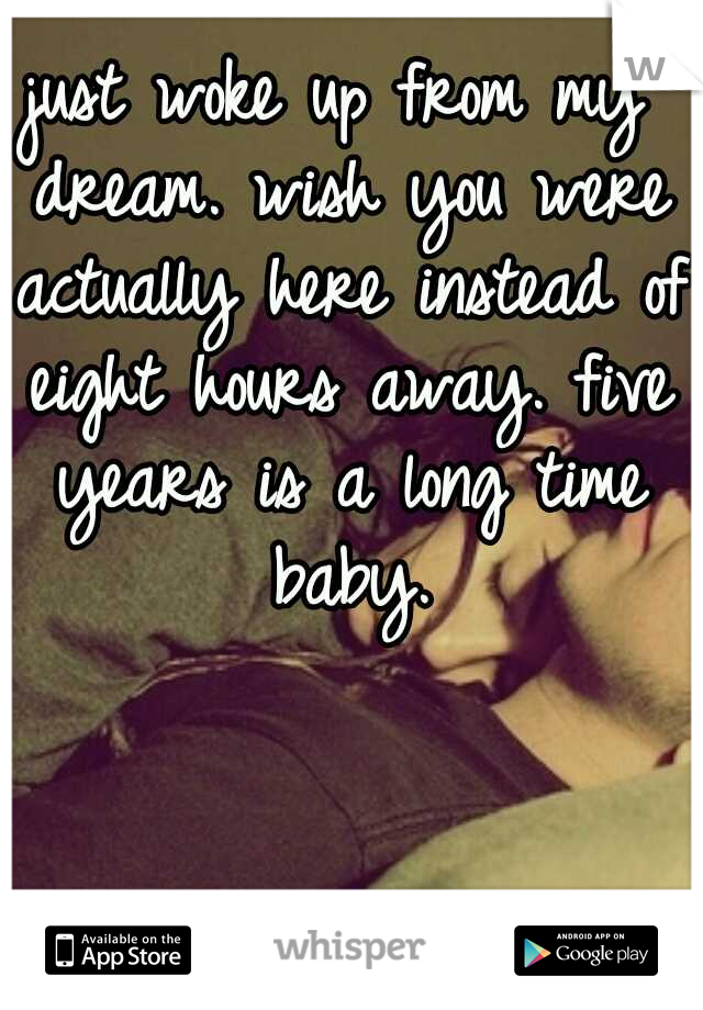 just woke up from my dream. wish you were actually here instead of eight hours away. five years is a long time baby.