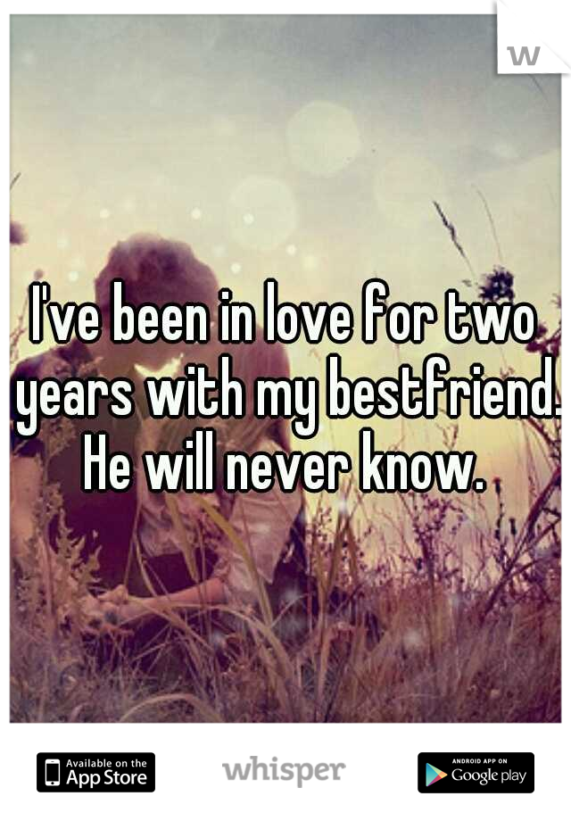 I've been in love for two years with my bestfriend. He will never know.