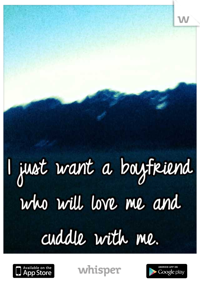I just want a boyfriend who will love me and cuddle with me.