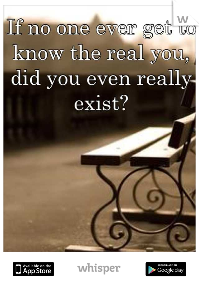 If no one ever get to know the real you, did you even really exist?