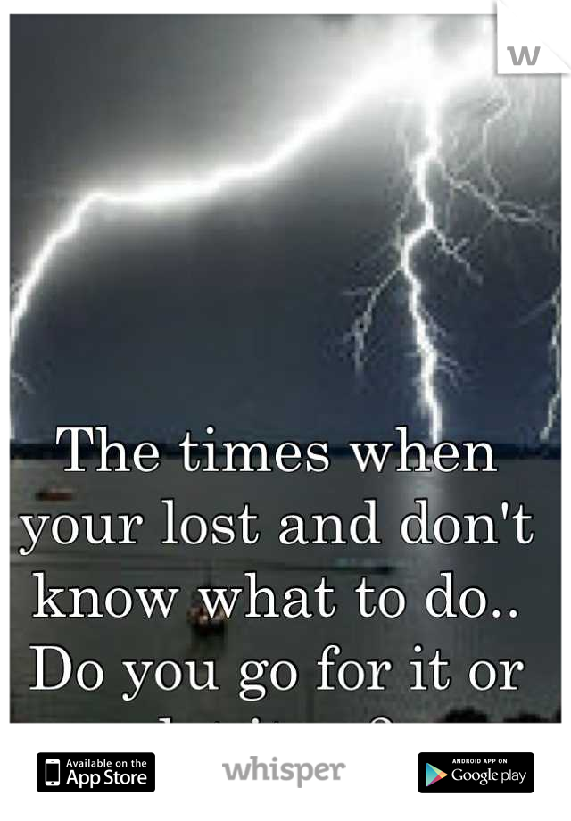 The times when your lost and don't know what to do.. Do you go for it or let it go?
