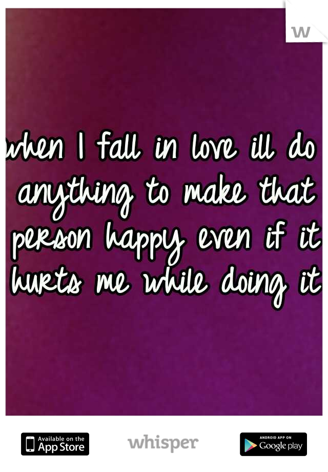 when I fall in love ill do anything to make that person happy even if it hurts me while doing it