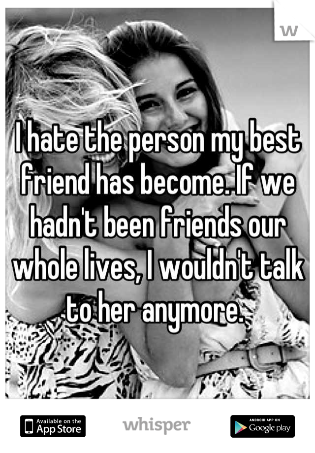 I hate the person my best friend has become. If we hadn't been friends our whole lives, I wouldn't talk to her anymore.