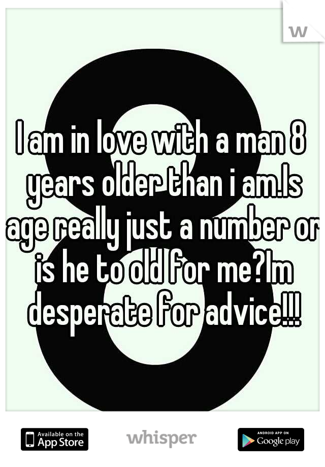 I am in love with a man 8 years older than i am.Is age really just a number or is he to old for me?Im desperate for advice!!!