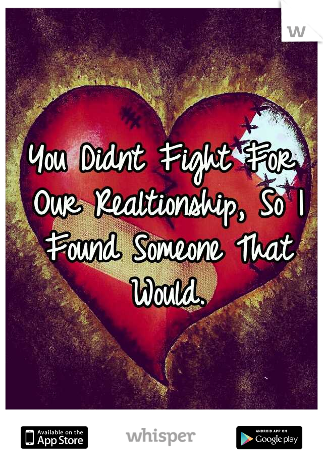 You Didnt Fight For Our Realtionship, So I Found Someone That Would.