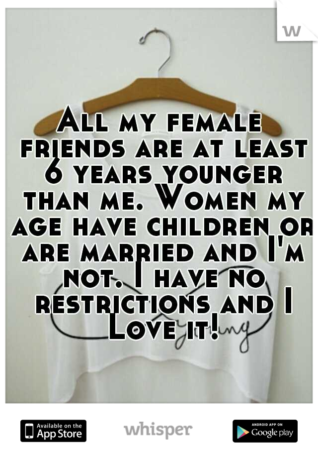 All my female friends are at least 6 years younger than me. Women my age have children or are married and I'm not. I have no restrictions and I Love it!