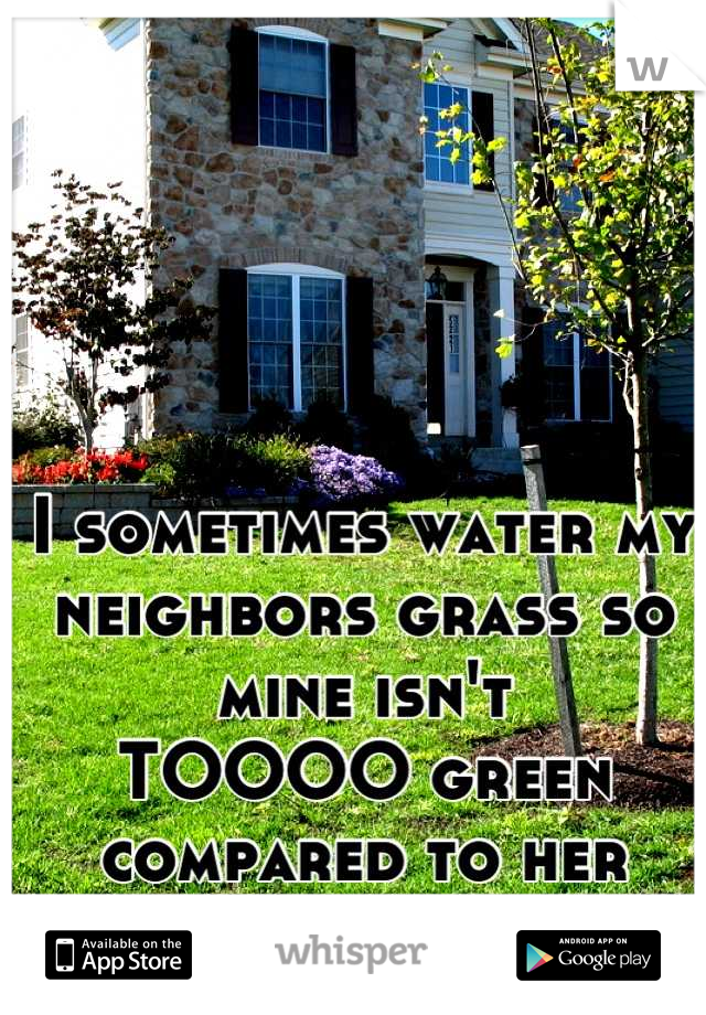 I sometimes water my neighbors grass so mine isn't TOOOO green compared to her  dead yellow grass.