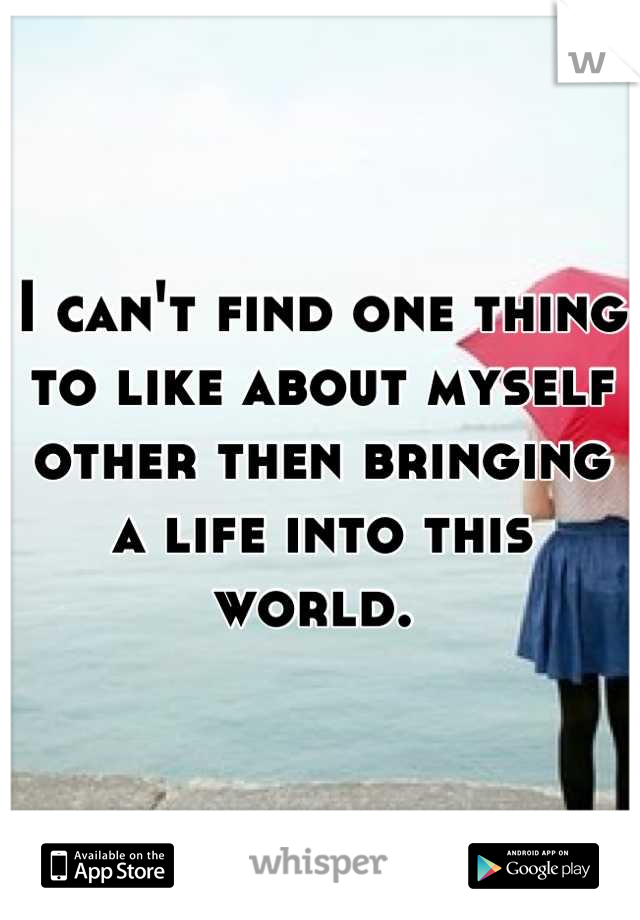 I can't find one thing to like about myself other then bringing a life into this world.