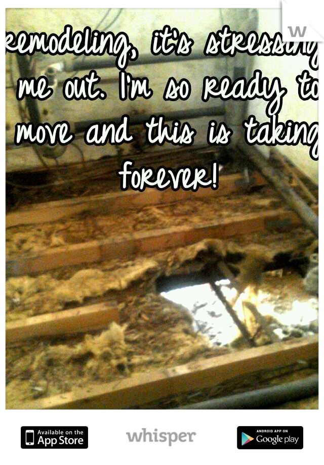 remodeling, it's stressing me out. I'm so ready to move and this is taking forever!
