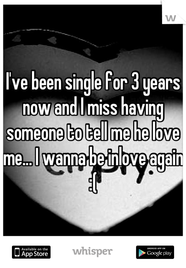 I've been single for 3 years now and I miss having someone to tell me he love me... I wanna be inlove again :(