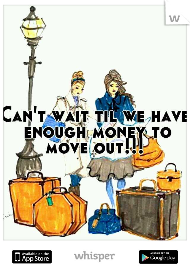 Can't wait til we have enough money to move out!!!