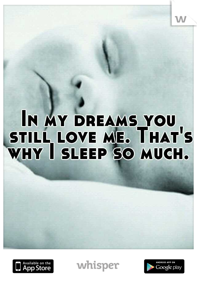 In my dreams you still love me. That's why I sleep so much.