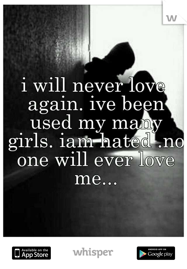 i will never love again. ive been used my many girls. iam hated .no one will ever love me...