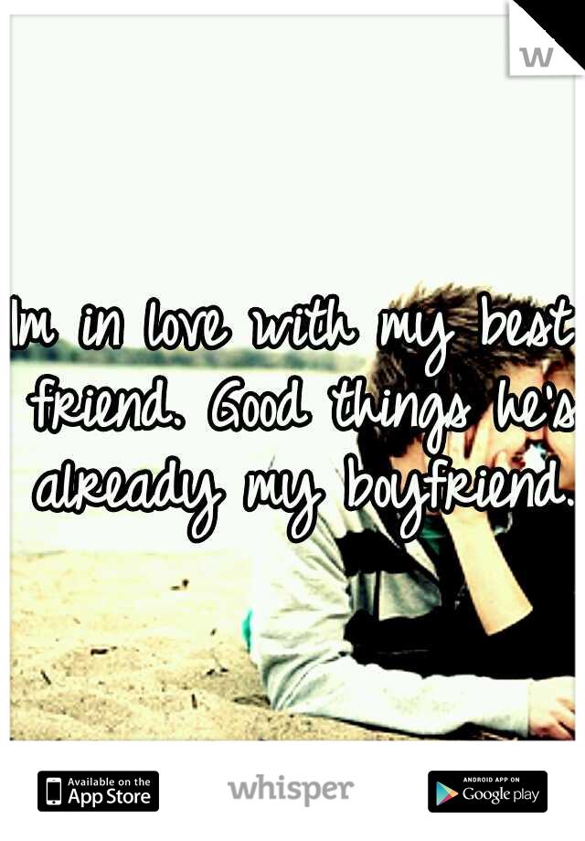 Im in love with my best friend. Good things he's already my boyfriend.