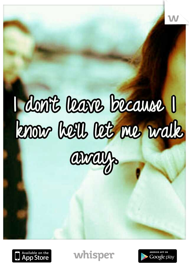 I don't leave because I know he'll let me walk away.