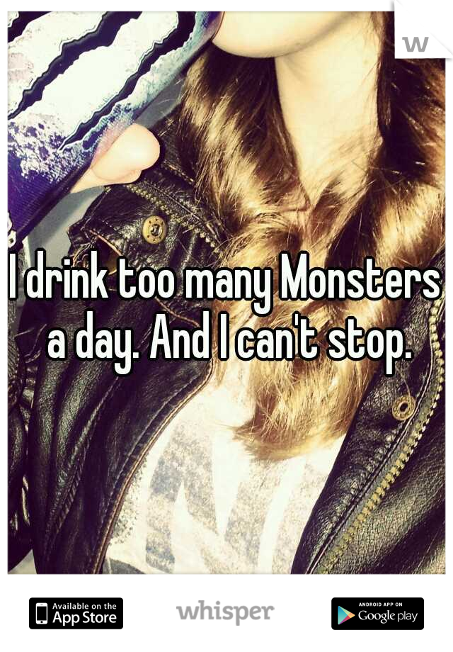 I drink too many Monsters a day. And I can't stop.