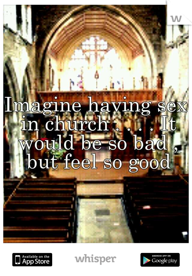 Imagine having sex in church . . . . It would be so bad , but feel so good