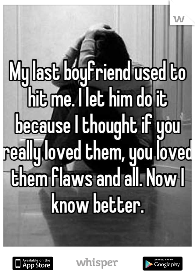 My last boyfriend used to hit me. I let him do it because I thought if you really loved them, you loved them flaws and all. Now I know better.