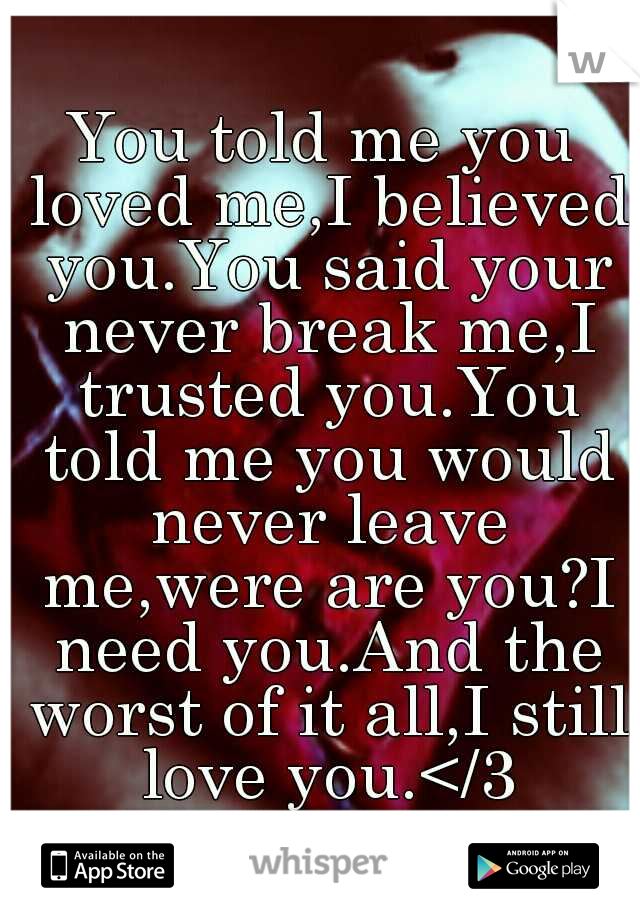 You told me you loved me,I believed you.You said your never break me,I trusted you.You told me you would never leave me,were are you?I need you.And the worst of it all,I still love you.</3