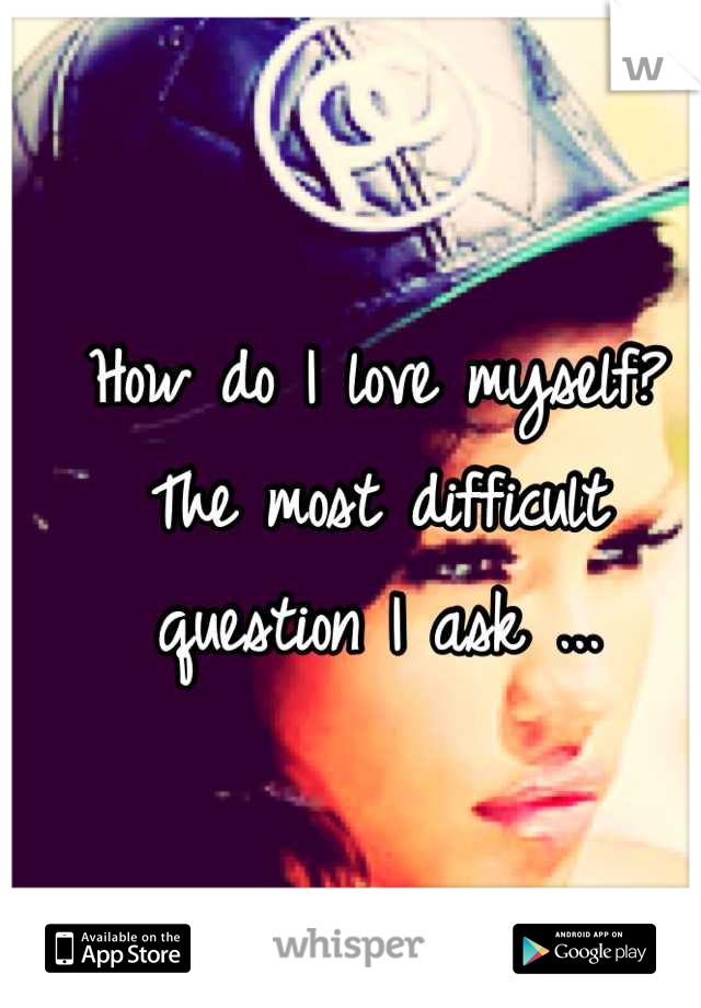 How do I love myself? The most difficult question I ask ...