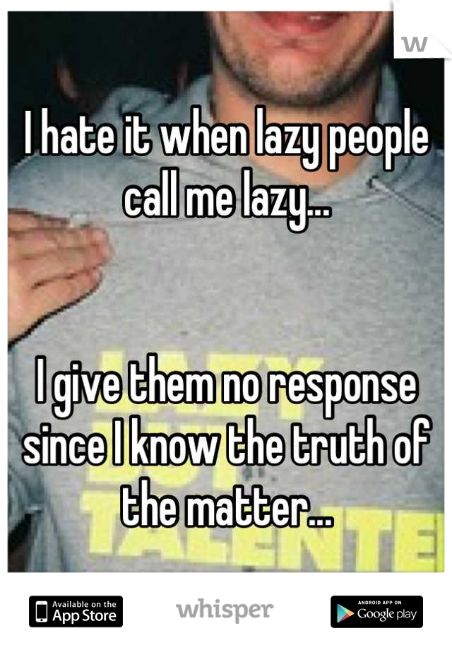 I hate it when lazy people call me lazy...   I give them no response since I know the truth of the matter...