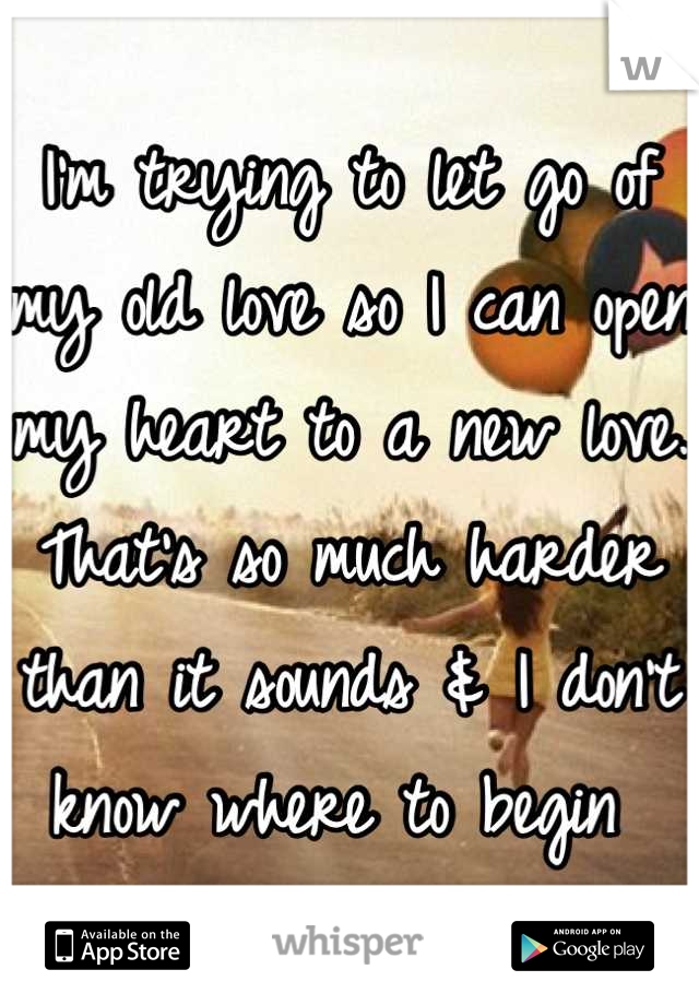 I'm trying to let go of my old love so I can open my heart to a new love.  That's so much harder than it sounds & I don't know where to begin