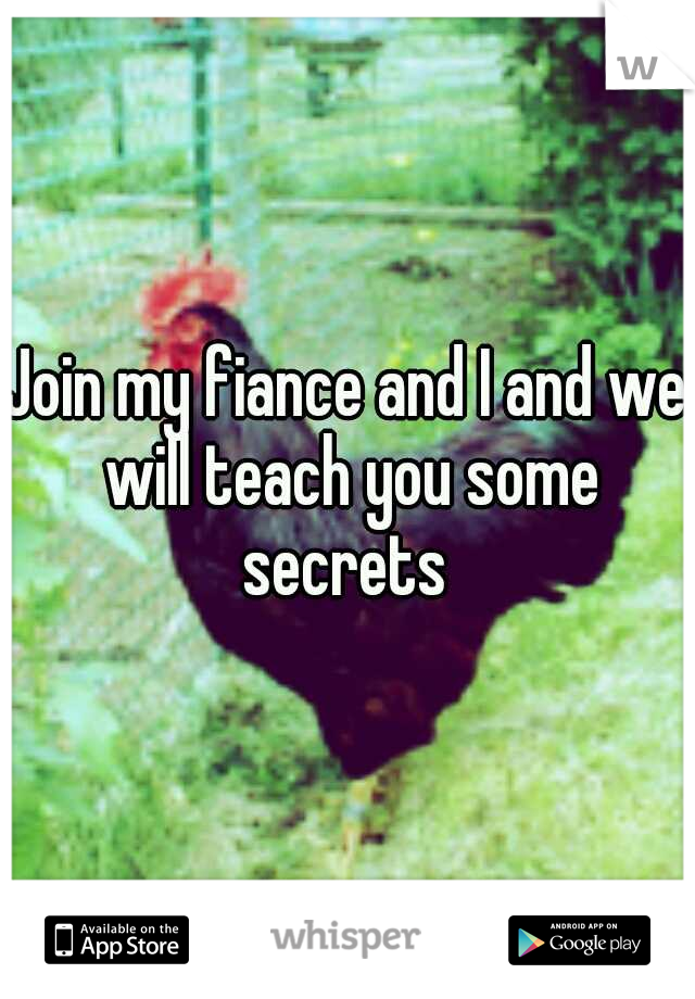 Join my fiance and I and we will teach you some secrets