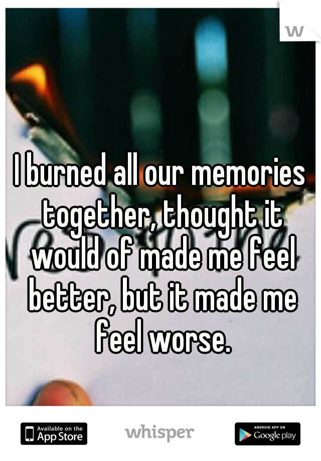 I burned all our memories together, thought it would of made me feel better, but it made me feel worse.