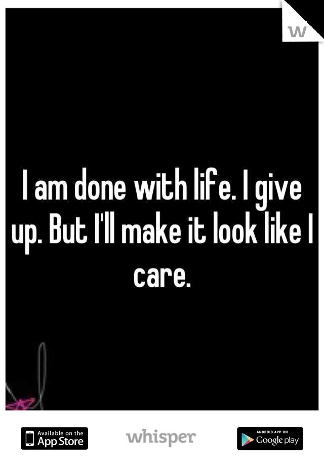 I am done with life. I give up. But I'll make it look like I care.