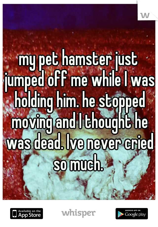 my pet hamster just jumped off me while I was holding him. he stopped moving and I thought he was dead. Ive never cried so much.